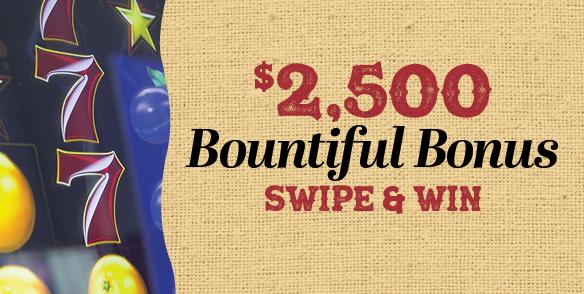 $2,500 Bountiful Bonus Swipe & Win